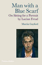 Man with a Blue Scarf: On Sitting for a Portrait by Lucian Freud by Martin Gayfo