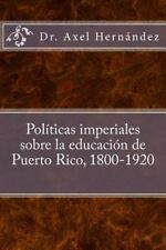 Políticas Imperiales Sobre la Educación de Puerto Rico, 1800-1920 by Axel...