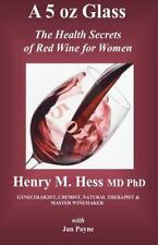 A 5 Oz Glass : The Health Secrets of Red Wine for Women by Henry Hess (2012,...