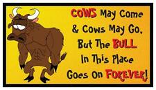 Fridge Magnet: Cows May Come And Go, But The Bull In This Place Goes On Forever!