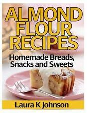 Almond Flour Recipes : Homemade Breads, Snacks and Sweets by Laura K. Johnson...