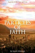 Particles of Faith : A Novel of Life, Loss, and Love by Kristin Middaugh...