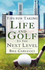 NEW Tips for Taking Life And Golf To The Next Level by Bill Carlucci