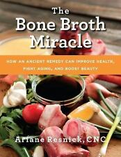 The Bone Broth Miracle : How an Ancient Remedy Can Improve Health Ariane Resnick