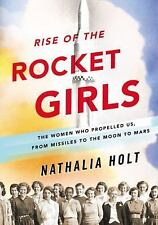 Rise of the Rocket Girls The Women Who Propelled Us from Missiles to the Moon