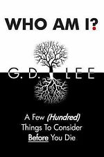 Who Am I? : A Few (Hundred) Things to Consider Before You Die by G. Lee...