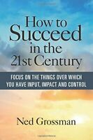 How to Succeed in the 21st Century: Focus On the Things Over... by Grossman, Ned
