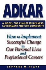 ADKAR : A Model for Change in Business, Government, and Our Community by Jeff...