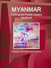 Myanmar Clothing and Textile Industry Handbook - Strategic Information and...