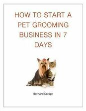 How to Start a Pet Grooming Business in 7 Days by B. Savage (2014, Paperback)