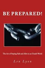 Be Prepared! : The Art of Staying Safe and Alive in an Unsafe World by Lex...