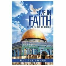 Live in Faith : From Islam to Christ: By Tahtamouni, Max