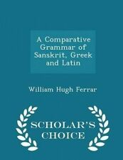 A Comparative Grammar Sanskrit Greek Latin - Scholar's Ch by Ferrar William Hugh