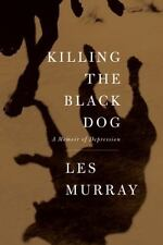 Killing the Black Dog : A Memoir of Depression by Les Murray (2011, Paperback)