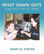 What Dawn Eats : Vegan Food That Isn't Weird by Dawn Foster (2011, Paperback)