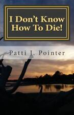 I Don't Know How to Die! by Patti J. Pointer (2013, Paperback)