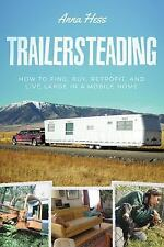 Trailersteading : How to Find, Buy, Retrofit, and Live Large in a Mobile Home...