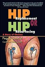 Hip Replacement or Hip Resurfacing: a Story of Choices by Peggy Gabriel...