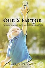 Our X Factor : The Power to Achieve-Every Day-Success and Happiness by Xavier...