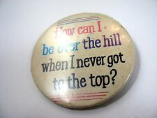 Vintage Pin Button: How Can I Be Over The Hill When I Never Got To The Top?