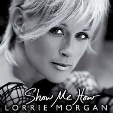 LORRIE MORGAN - SHOW ME HOW - NEW CD