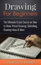 Drawing For Beginners: The Ultimate Crash Course on How to Draw, Pencil Drawing,