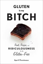 Gluten Is My Bitch: Rants, Recipes, and Ridiculousness for the Gluten-Free by Ap