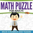 Math Puzzles For Adults: Brain Scrambles And Teasers