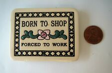 Trinity Pottery Magnet Born to Shop Forced To Work Ceramic Quote Motto Cute