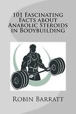 101 Fascinating Facts about Anabolic Steroids in Bodybuilding by Robin Barratt