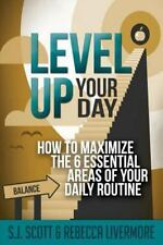 Level up Your Day : How to Maximize the 6 Essential Areas of Your Daily...