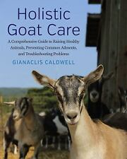 Holistic Goat Care : A Comprehensive Guide to Raising Healthy Animals,...