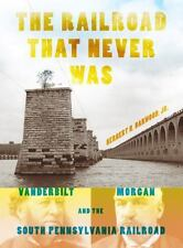 The Railroad That Never Was: Vanderbilt, Morgan, and the South Pennsylvania Ra..