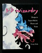 3-D Wizardry: Art Design in Papier-Mache, Plaster and Foam by George C. Wolfe