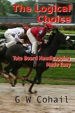 NEW The Logical Choice: Toteboard Handicapping Made Easy by G W Cohail