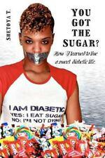 You Got the Sugar? : How I Learned to Live a Sweet Diabetic Life by Shetoya T...