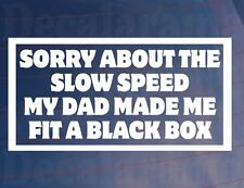 SORRY ABOUT SLOW SPEED DAD MADE ME FIT BLACK BOX Car/Window/Bumper Sticker