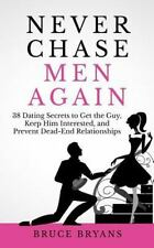 Never Chase Men Again: 38 Dating Secrets To Get The Guy, Keep Him Interested, An