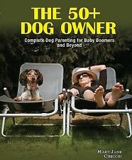 The 50+ Dog Owner : Complete Dog Parenting for Baby Boomers and Beyond by...