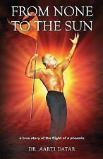 From None to the Sun : A True Story of the Flight of a Phoenix by Aarti Datar...
