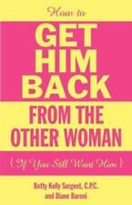 How to Get Him Back from the Other Woman If You Still Want Him (Paperback or Sof