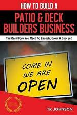 How To Build A Patio & Deck Builders Business (Special Edition): The Only Book Y