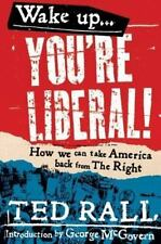 Wake Up, You're Liberal!: How We Can Take America Back from the Right by Rall,
