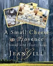 A Small Cheese in Provence : Cooking with Goat Cheese by Jean Gill (2016,...
