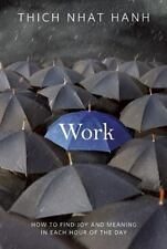 Work : How to Find Joy and Meaning in Each Hour of the Day by Thich Nhat Hanh...