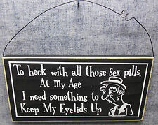 """""""TO HECK WITH THOSE SEX PILLS AT MY AGE I NEED SOMETHING """" 11"""" WOOD SIGN"""