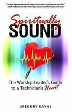 Spiritually Sound : The Worship Leader's Guide to a Technician's Heart by...