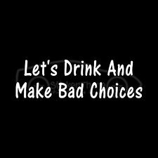 LET'S DRINK AND MAKE BAD CHOICES Sticker Decal college funny alcohol beer gift