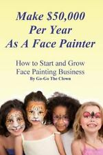 Make $50,000 per Year As a Face Painter : How to Start and Grow a Face...