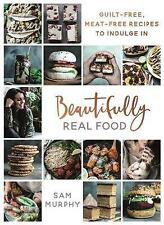 Beautifully Real Food: Guilt-free, Meat-free Recipes to Indulge In, Murphy, Sam